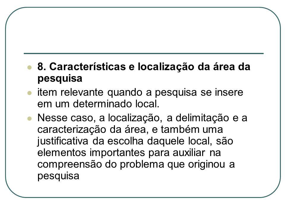 8. Características e localização da área da pesquisa item relevante quando a pesquisa se insere em um determinado local. Nesse caso, a localização, a