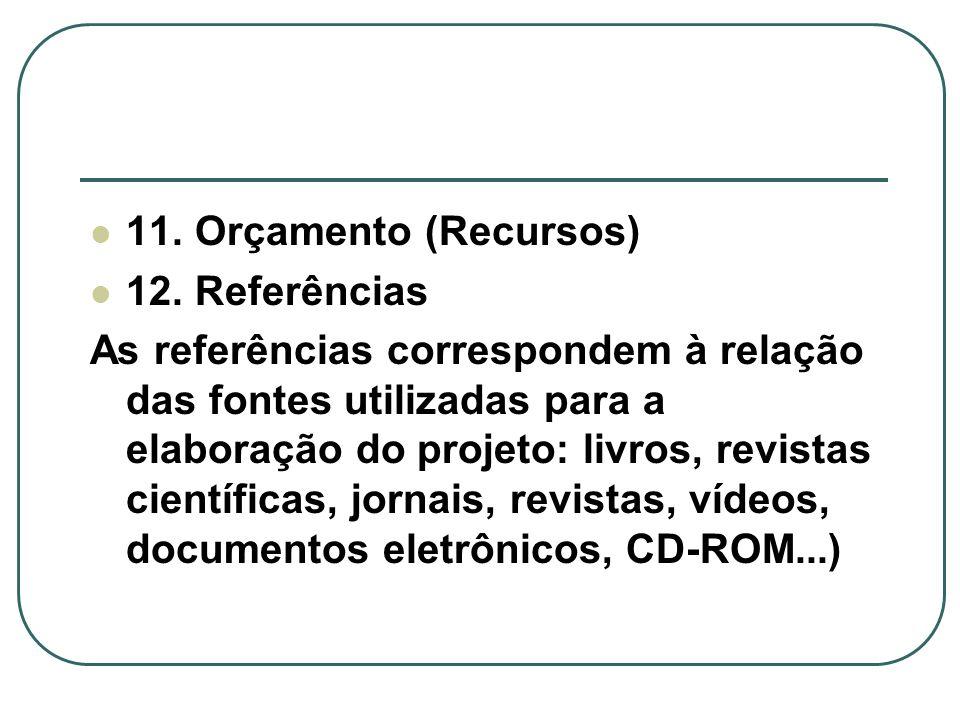 11. Orçamento (Recursos) 12. Referências As referências correspondem à relação das fontes utilizadas para a elaboração do projeto: livros, revistas ci