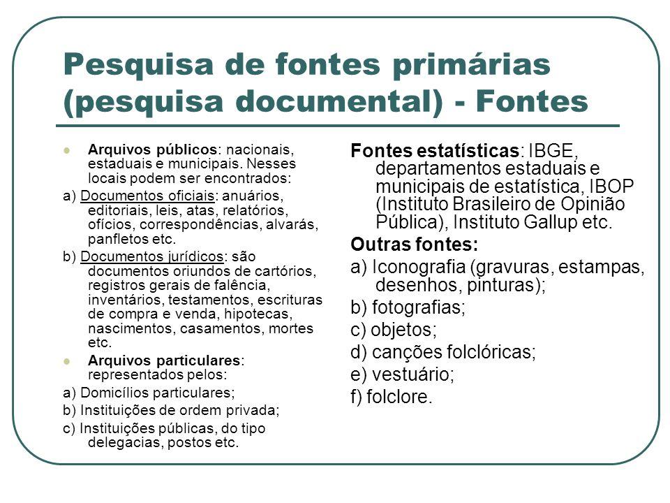 Pesquisa de fontes primárias (pesquisa documental) - Fontes Arquivos públicos: nacionais, estaduais e municipais. Nesses locais podem ser encontrados: