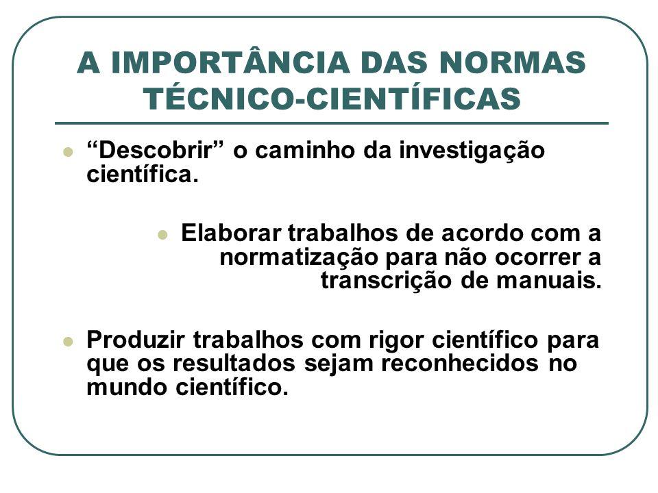 A IMPORTÂNCIA DAS NORMAS TÉCNICO-CIENTÍFICAS Descobrir o caminho da investigação científica. Elaborar trabalhos de acordo com a normatização para não