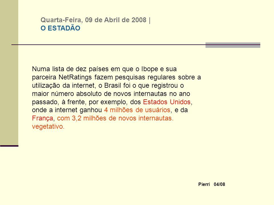 Pierri 04/08 Numa lista de dez países em que o Ibope e sua parceira NetRatings fazem pesquisas regulares sobre a utilização da internet, o Brasil foi o que registrou o maior número absoluto de novos internautas no ano passado, à frente, por exemplo, dos Estados Unidos, onde a internet ganhou 4 milhões de usuários, e da França, com 3,2 milhões de novos internautas.