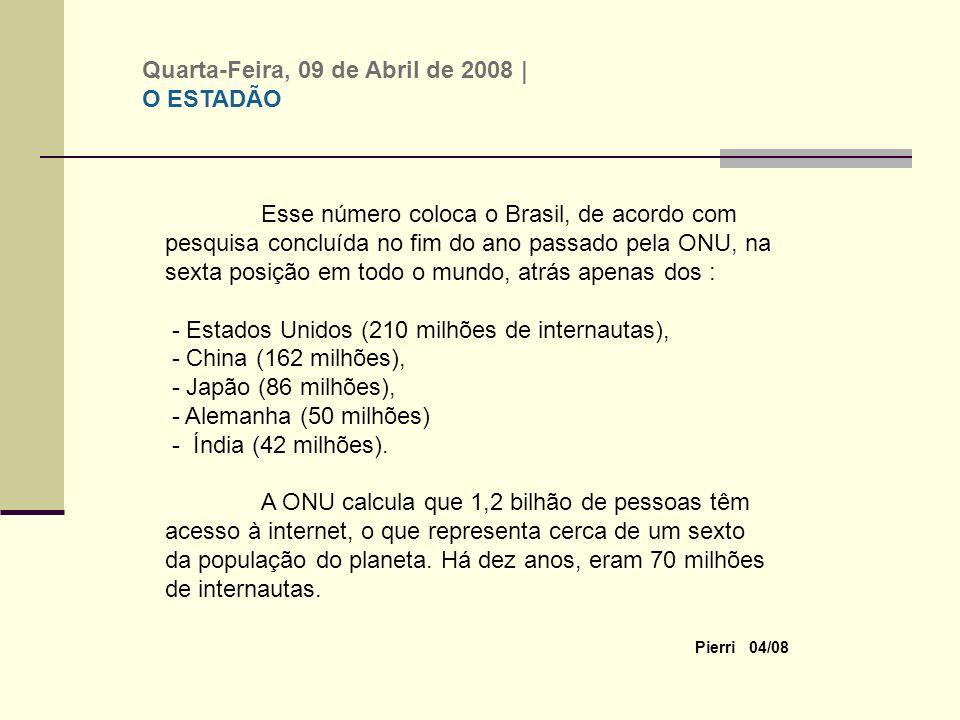 Pierri 04/08 Esse número coloca o Brasil, de acordo com pesquisa concluída no fim do ano passado pela ONU, na sexta posição em todo o mundo, atrás apenas dos : - Estados Unidos (210 milhões de internautas), - China (162 milhões), - Japão (86 milhões), - Alemanha (50 milhões) - Índia (42 milhões).