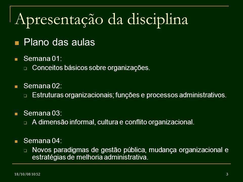 18/10/08 10:523 Apresentação da disciplina Plano das aulas Semana 01: Conceitos básicos sobre organizações. Semana 02: Estruturas organizacionais; fun