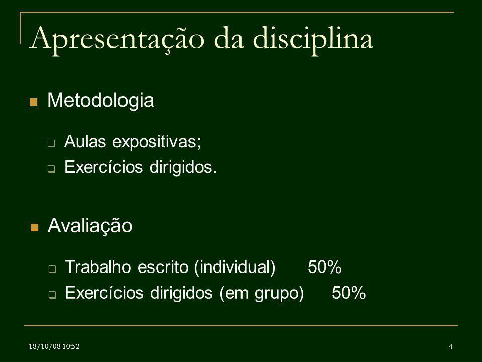 18/10/08 10:524 Apresentação da disciplina Metodologia Aulas expositivas; Exercícios dirigidos. Avaliação Trabalho escrito (individual)50% Exercícios
