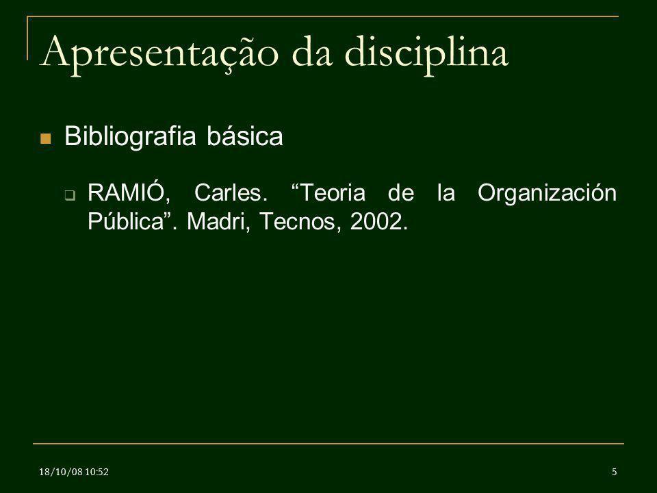 18/10/08 10:525 Apresentação da disciplina Bibliografia básica RAMIÓ, Carles. Teoria de la Organización Pública. Madri, Tecnos, 2002.