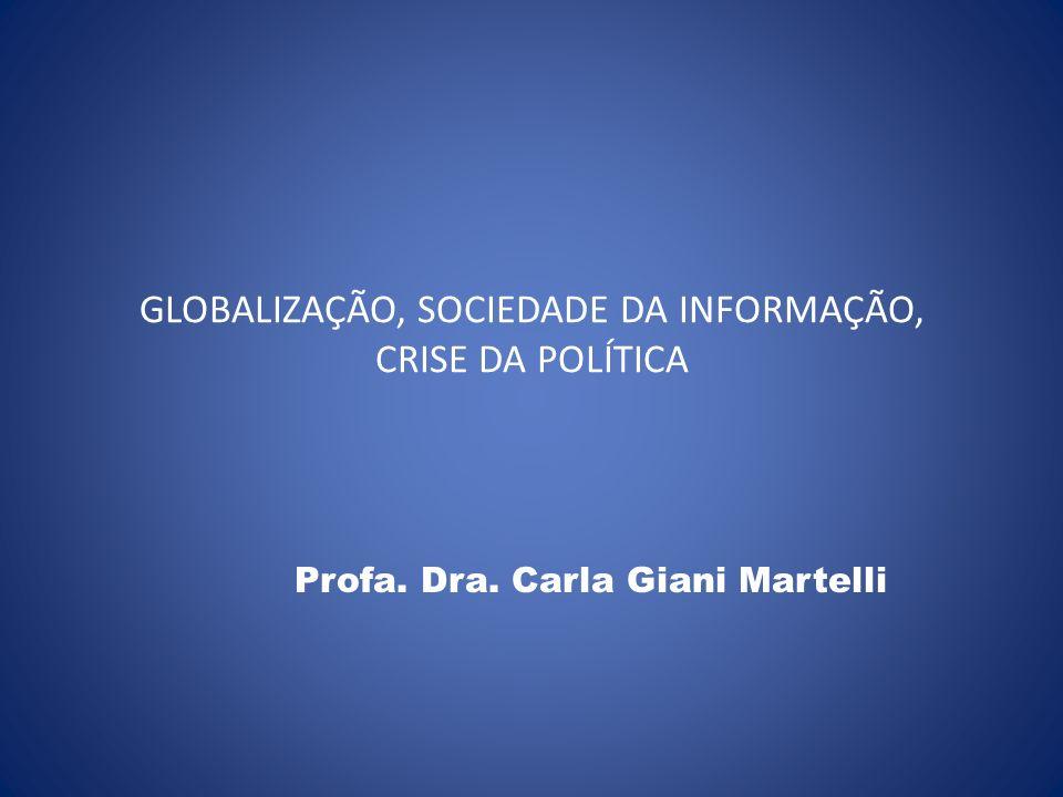 GLOBALIZAÇÃO, SOCIEDADE DA INFORMAÇÃO, CRISE DA POLÍTICA Profa. Dra. Carla Giani Martelli