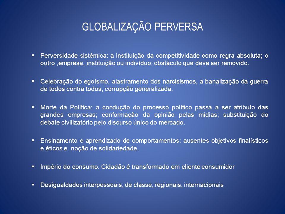 GLOBALIZAÇÃO PERVERSA Perversidade sistêmica: a instituição da competitividade como regra absoluta; o outro,empresa, instituição ou indivíduo: obstácu