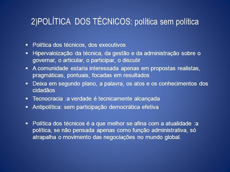 2)POLÍTICA DOS TÉCNICOS: política sem política Política dos técnicos, dos executivos Hipervaloização da técnica, da gestão e da administração sobre o