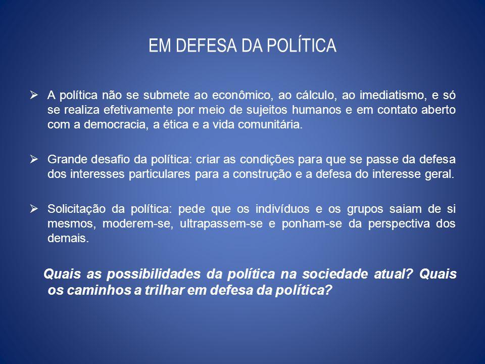 EM DEFESA DA POLÍTICA A política não se submete ao econômico, ao cálculo, ao imediatismo, e só se realiza efetivamente por meio de sujeitos humanos e