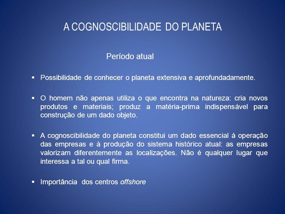 A COGNOSCIBILIDADE DO PLANETA Período atual Possibilidade de conhecer o planeta extensiva e aprofundadamente. O homem não apenas utiliza o que encontr