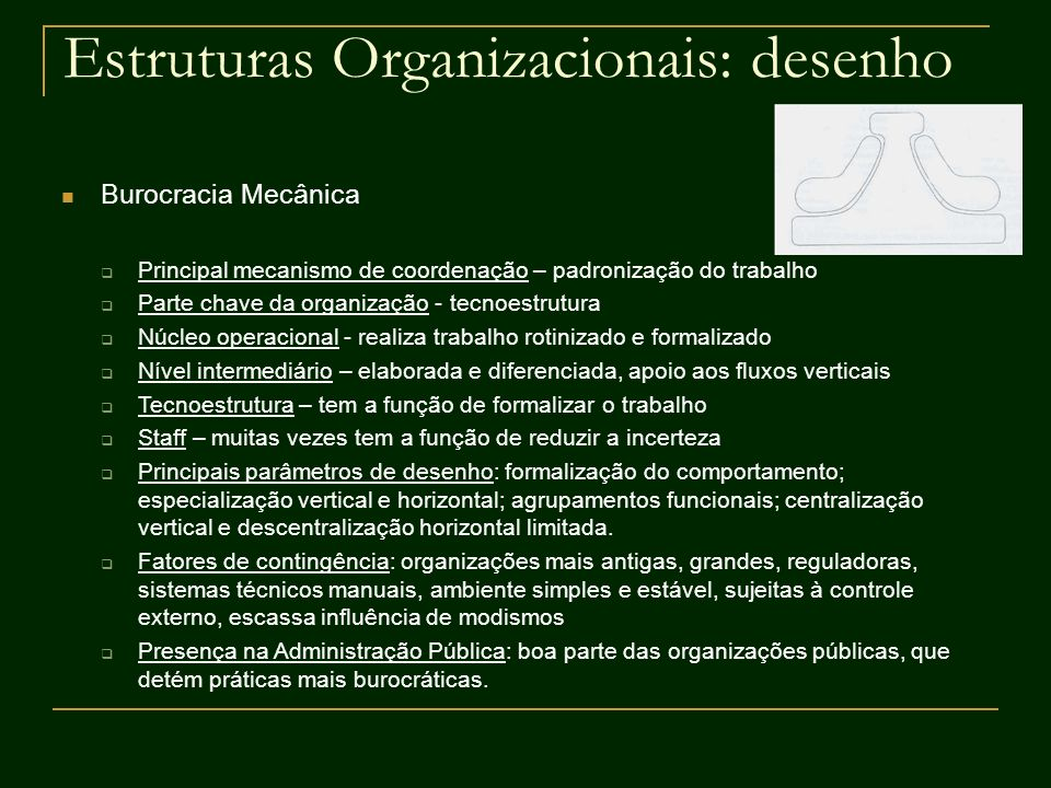Estruturas Organizacionais: desenho Burocracia Mecânica Principal mecanismo de coordenação – padronização do trabalho Parte chave da organização - tec