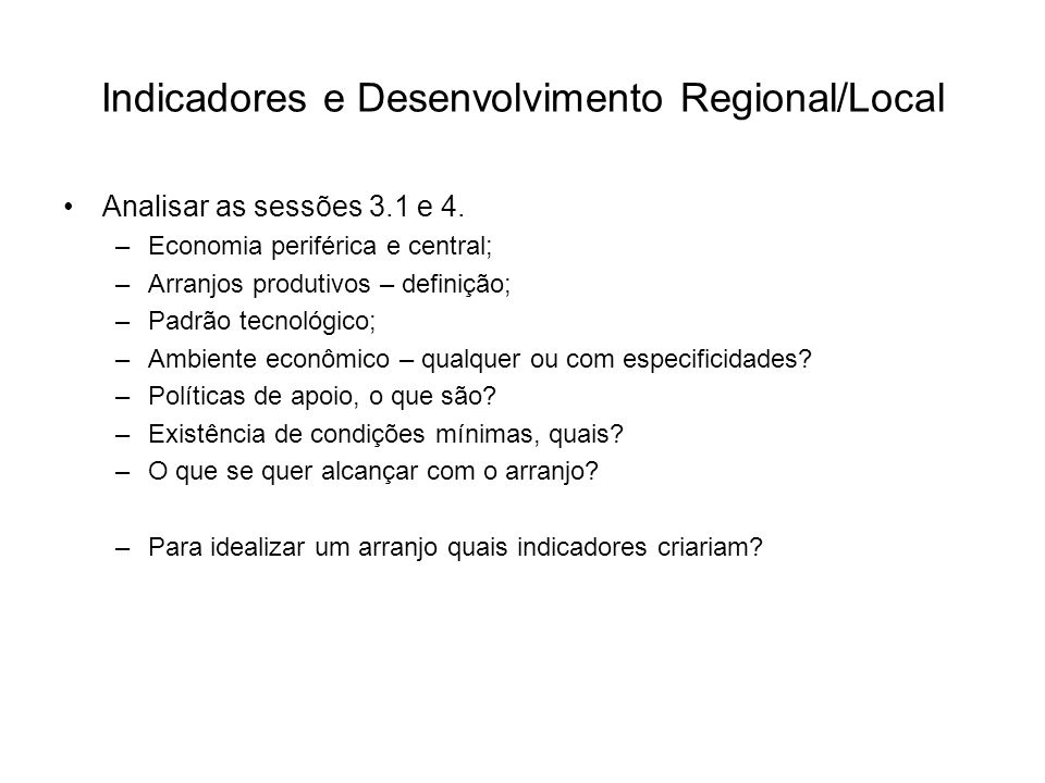 Indicadores e Desenvolvimento Regional/Local Analisar as sessões 3.1 e 4. –Economia periférica e central; –Arranjos produtivos – definição; –Padrão te
