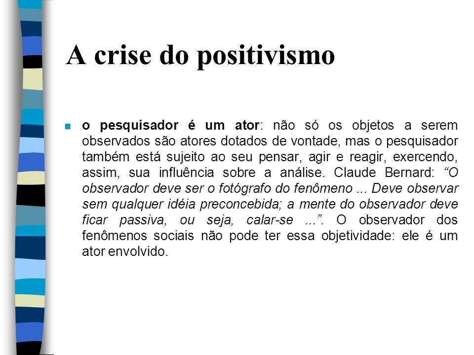 A crise do positivismo n o pesquisador é um ator: não só os objetos a serem observados são atores dotados de vontade, mas o pesquisador também está su