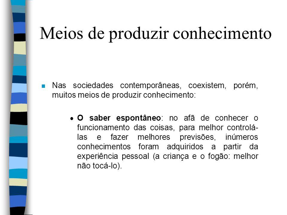 n Nas sociedades contemporâneas, coexistem, porém, muitos meios de produzir conhecimento: O saber espontâneo: no afã de conhecer o funcionamento das c
