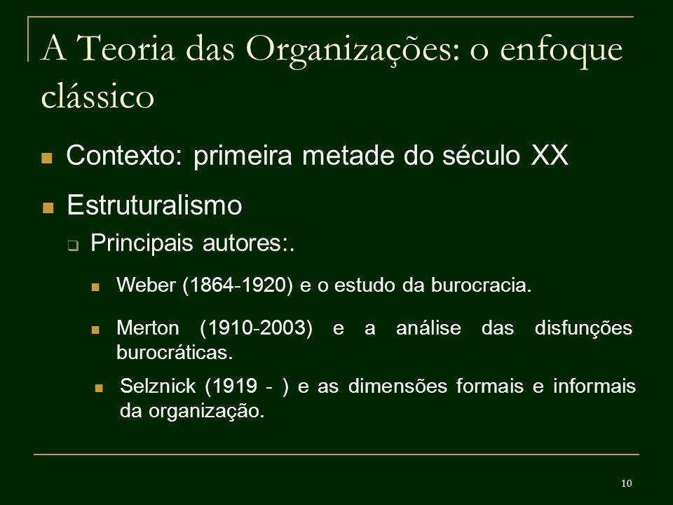 10 A Teoria das Organizações: o enfoque clássico Contexto: primeira metade do século XX Estruturalismo Principais autores:. Weber (1864-1920) e o estu