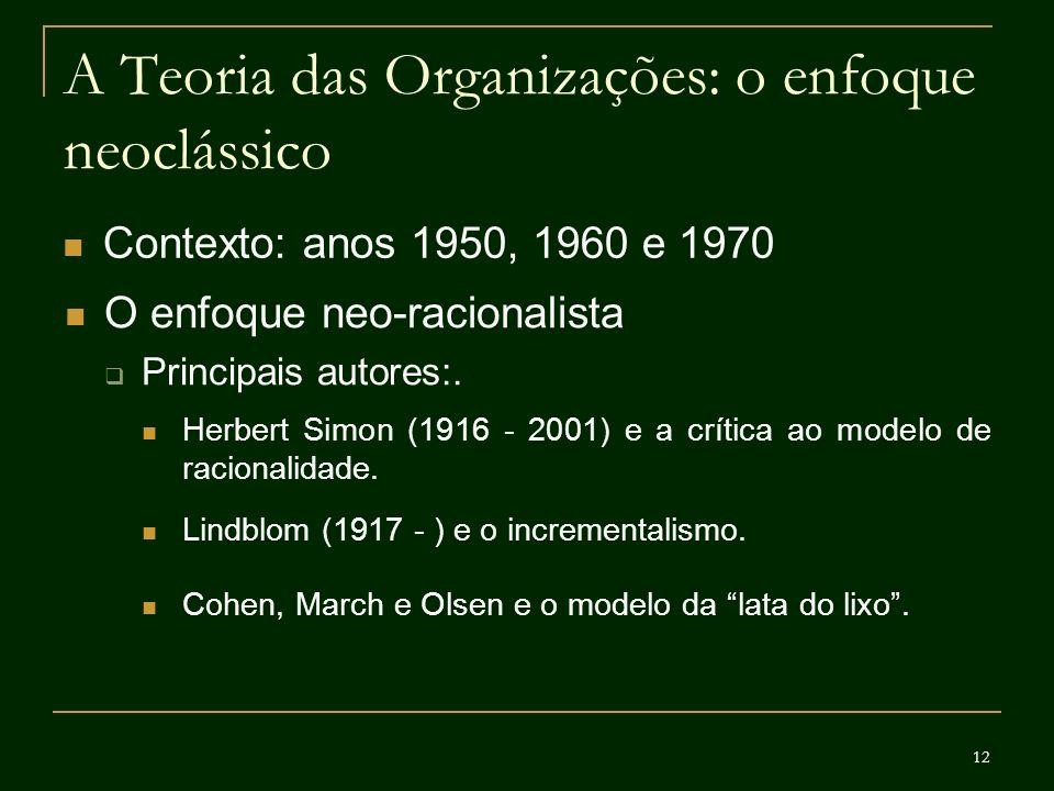 12 A Teoria das Organizações: o enfoque neoclássico Contexto: anos 1950, 1960 e 1970 O enfoque neo-racionalista Principais autores:. Herbert Simon (19