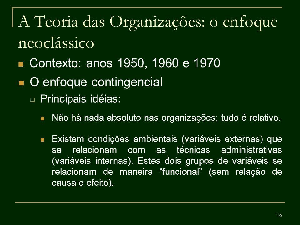 16 A Teoria das Organizações: o enfoque neoclássico Contexto: anos 1950, 1960 e 1970 O enfoque contingencial Principais idéias: Não há nada absoluto n