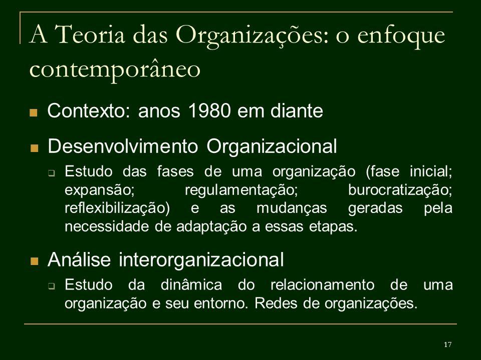 17 A Teoria das Organizações: o enfoque contemporâneo Contexto: anos 1980 em diante Desenvolvimento Organizacional Estudo das fases de uma organização