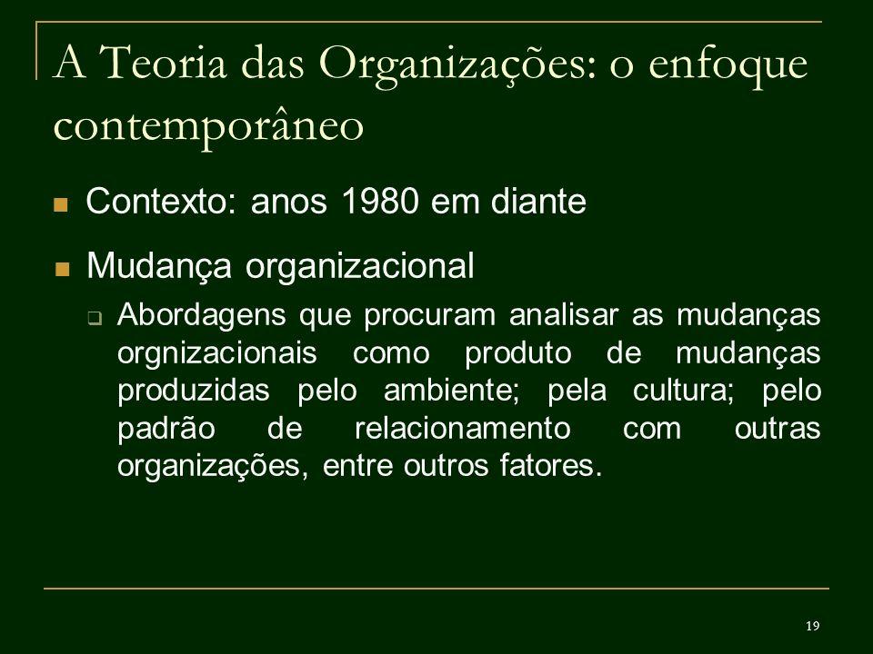 19 A Teoria das Organizações: o enfoque contemporâneo Contexto: anos 1980 em diante Mudança organizacional Abordagens que procuram analisar as mudança