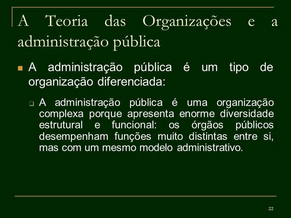 22 A Teoria das Organizações e a administração pública A administração pública é um tipo de organização diferenciada: A administração pública é uma or