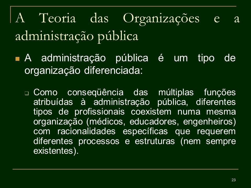 23 A Teoria das Organizações e a administração pública A administração pública é um tipo de organização diferenciada: Como conseqüência das múltiplas