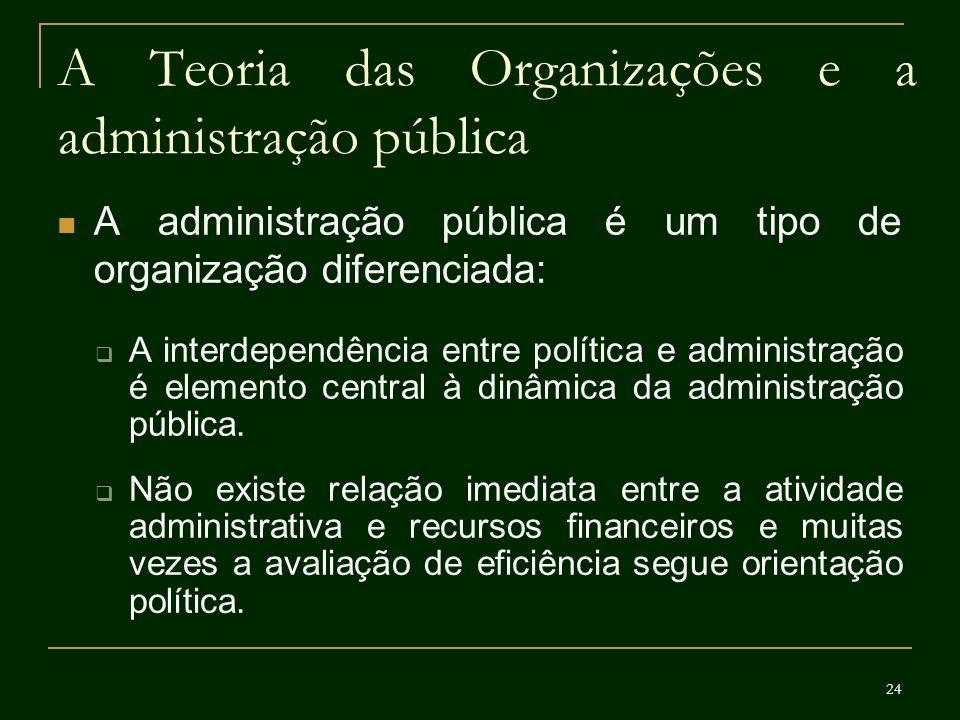 24 A Teoria das Organizações e a administração pública A administração pública é um tipo de organização diferenciada: A interdependência entre polític