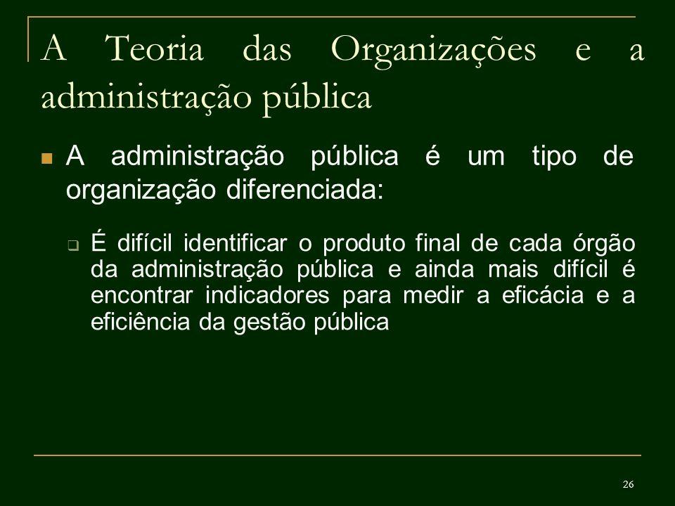 26 A Teoria das Organizações e a administração pública A administração pública é um tipo de organização diferenciada: É difícil identificar o produto
