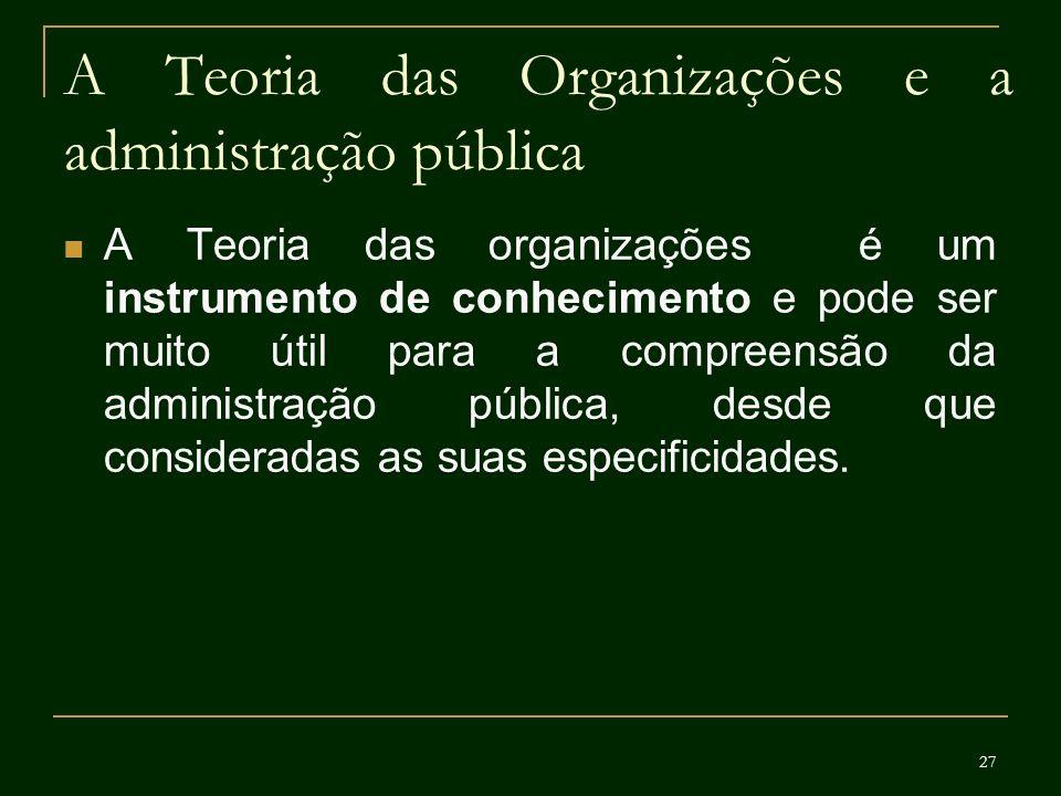 27 A Teoria das Organizações e a administração pública A Teoria das organizações é um instrumento de conhecimento e pode ser muito útil para a compree