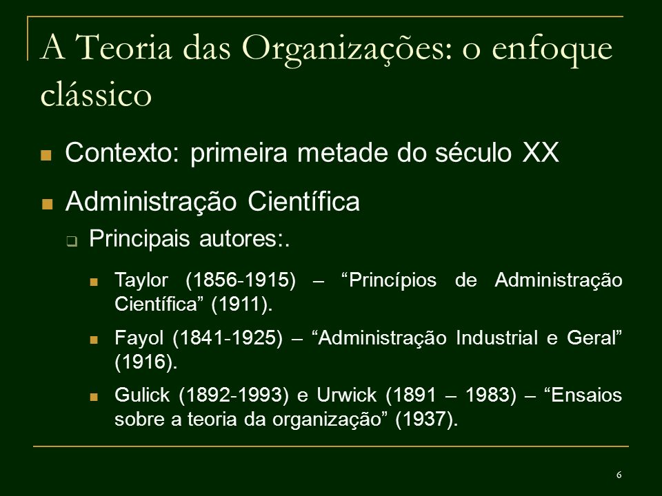 7 A Teoria das Organizações: o enfoque clássico Contexto: primeira metade do século XX Administração Científica Idéias centrais: Administração como ciência: estudo sistemático da organização e das técnicas de administração.