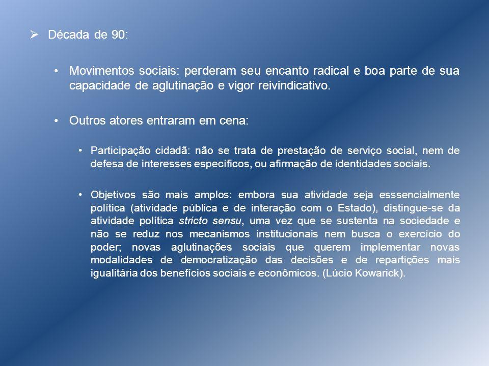 Década de 90: Movimentos sociais: perderam seu encanto radical e boa parte de sua capacidade de aglutinação e vigor reivindicativo. Outros atores entr