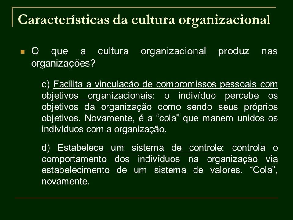 Características da cultura organizacional O que a cultura organizacional produz nas organizações? c) Facilita a vinculação de compromissos pessoais co