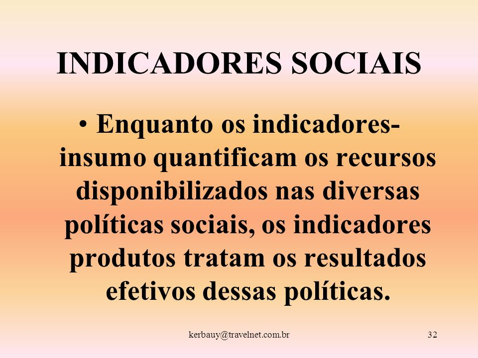 kerbauy@travelnet.com.br32 INDICADORES SOCIAIS Enquanto os indicadores- insumo quantificam os recursos disponibilizados nas diversas políticas sociais