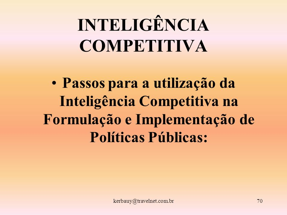 kerbauy@travelnet.com.br70 INTELIGÊNCIA COMPETITIVA Passos para a utilização da Inteligência Competitiva na Formulação e Implementação de Políticas Pú