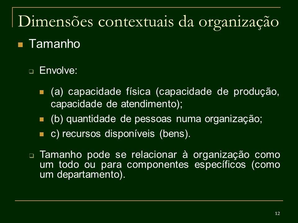 12 Dimensões contextuais da organização Tamanho Envolve: (a) capacidade física (capacidade de produção, capacidade de atendimento); (b) quantidade de