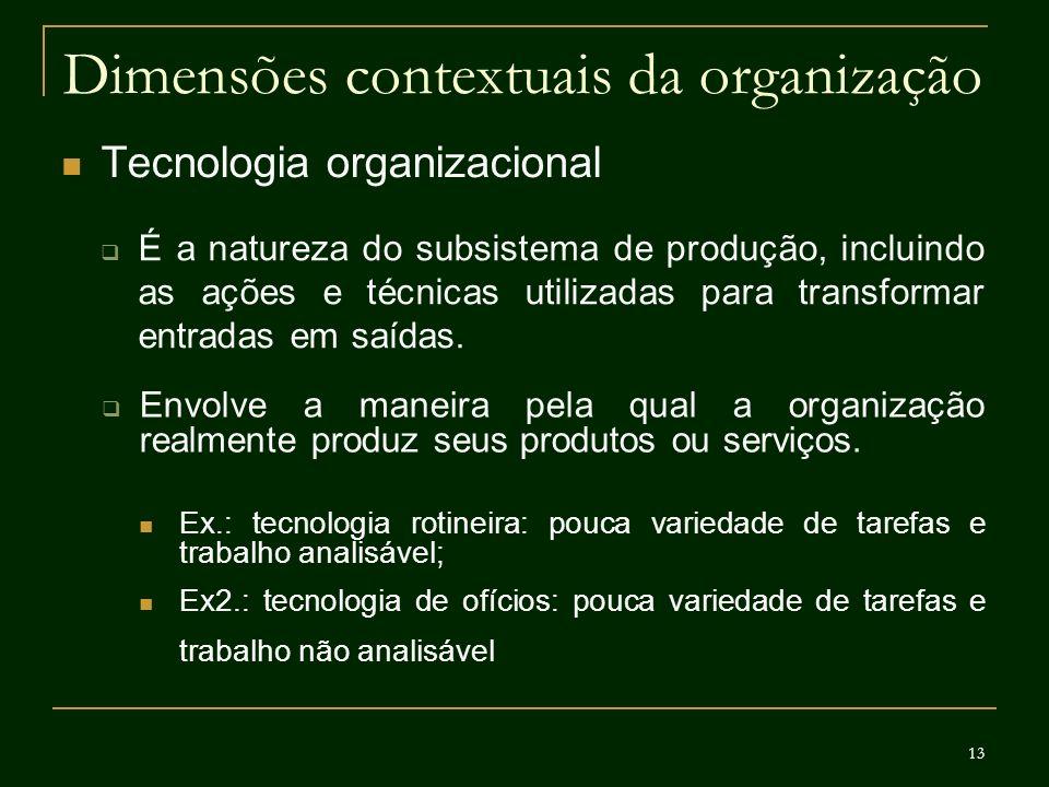 13 Dimensões contextuais da organização Tecnologia organizacional É a natureza do subsistema de produção, incluindo as ações e técnicas utilizadas par