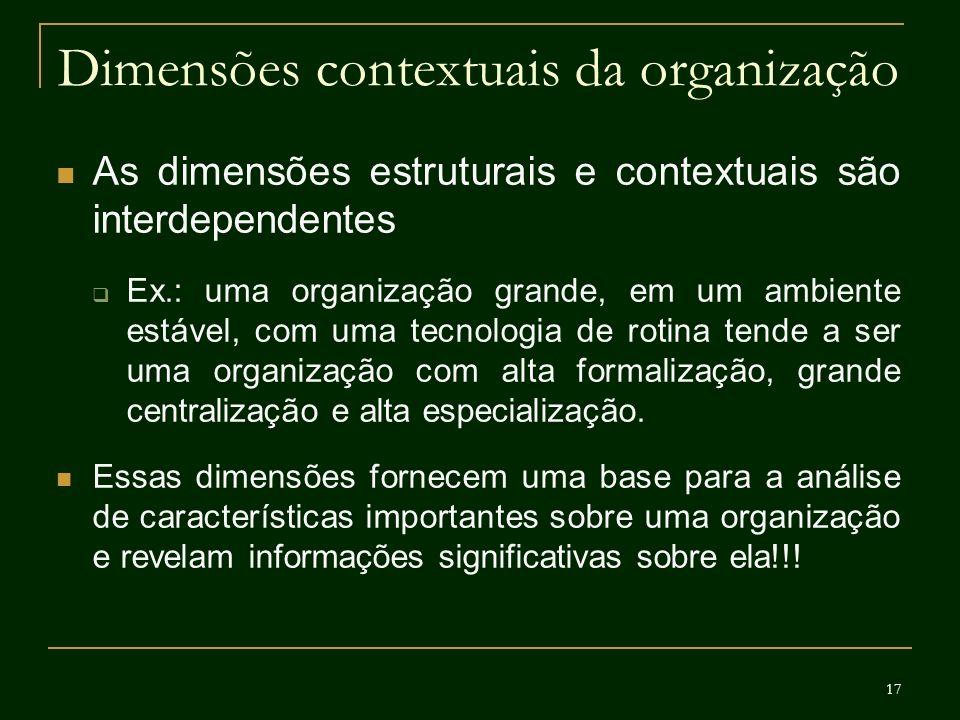17 Dimensões contextuais da organização As dimensões estruturais e contextuais são interdependentes Ex.: uma organização grande, em um ambiente estáve
