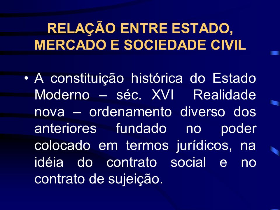 RELAÇÃO ENTRE ESTADO, MERCADO E SOCIEDADE CIVIL A constituição histórica do Estado Moderno – séc. XVI Realidade nova – ordenamento diverso dos anterio