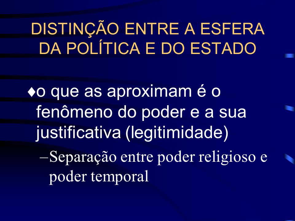 DISTINÇÃO ENTRE A ESFERA DA POLÍTICA E DO ESTADO o que as aproximam é o fenômeno do poder e a sua justificativa (legitimidade) –Separação entre poder