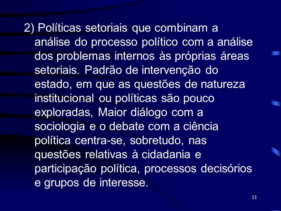 11 2) Políticas setoriais que combinam a análise do processo político com a análise dos problemas internos às próprias áreas setoriais. Padrão de inte