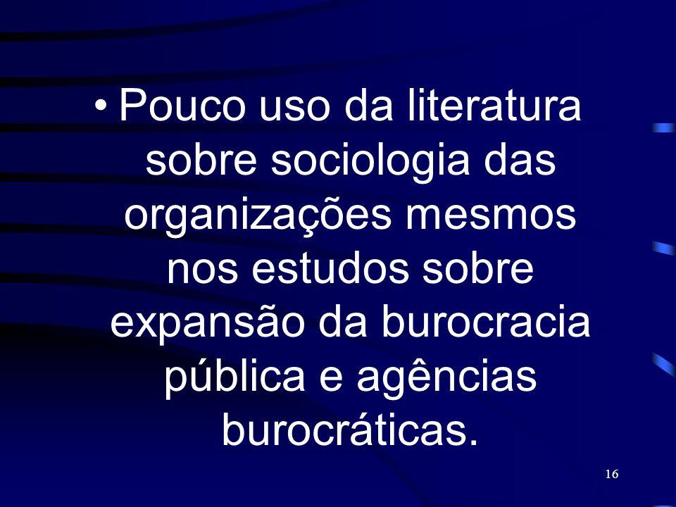 16 Pouco uso da literatura sobre sociologia das organizações mesmos nos estudos sobre expansão da burocracia pública e agências burocráticas.
