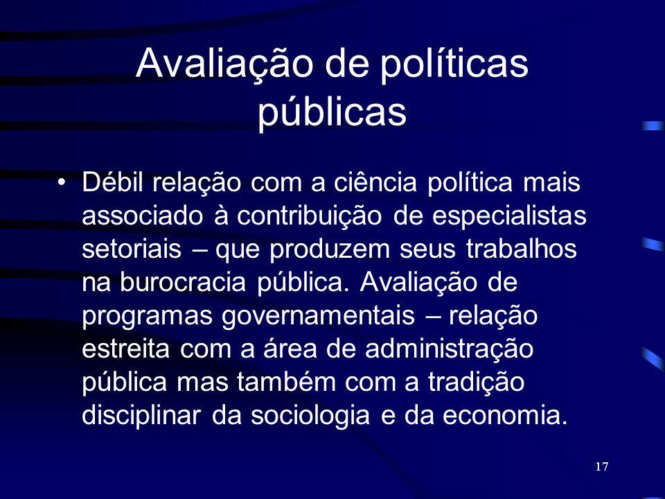 17 Avaliação de políticas públicas Débil relação com a ciência política mais associado à contribuição de especialistas setoriais – que produzem seus t