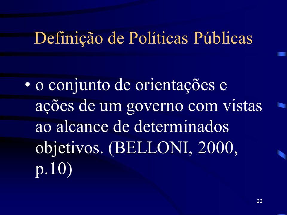 22 Definição de Políticas Públicas o conjunto de orientações e ações de um governo com vistas ao alcance de determinados objetivos. (BELLONI, 2000, p.