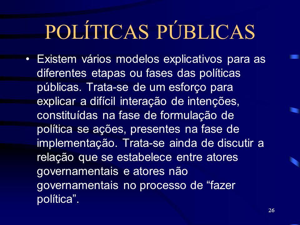 26 POLÍTICAS PÚBLICAS Existem vários modelos explicativos para as diferentes etapas ou fases das políticas públicas. Trata-se de um esforço para expli