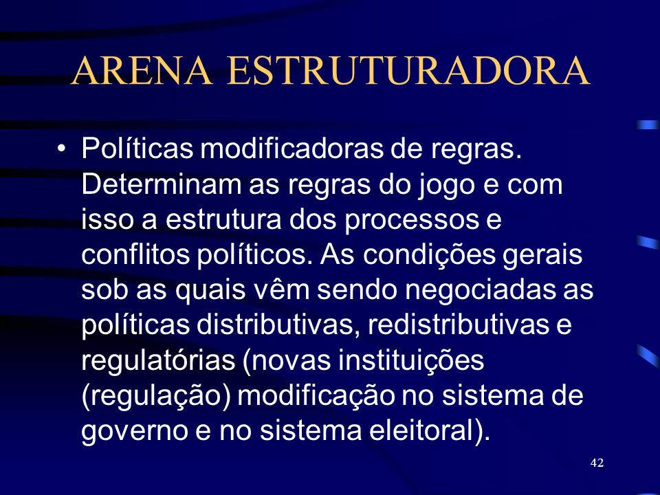 42 ARENA ESTRUTURADORA Políticas modificadoras de regras. Determinam as regras do jogo e com isso a estrutura dos processos e conflitos políticos. As