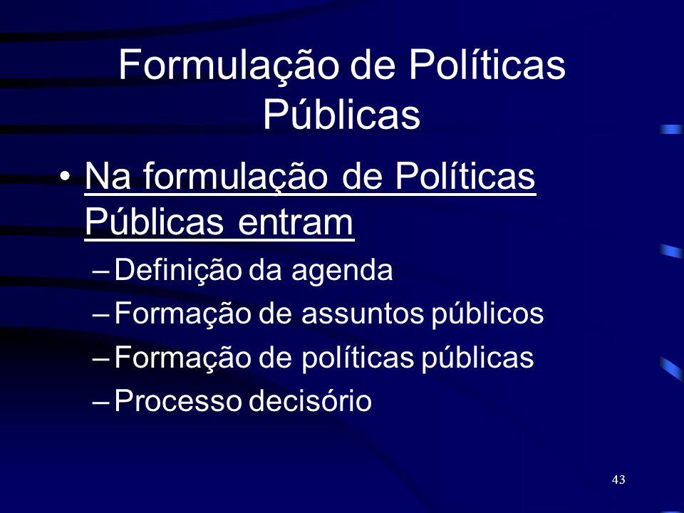 43 Formulação de Políticas Públicas Na formulação de Políticas Públicas entram –Definição da agenda –Formação de assuntos públicos –Formação de políti