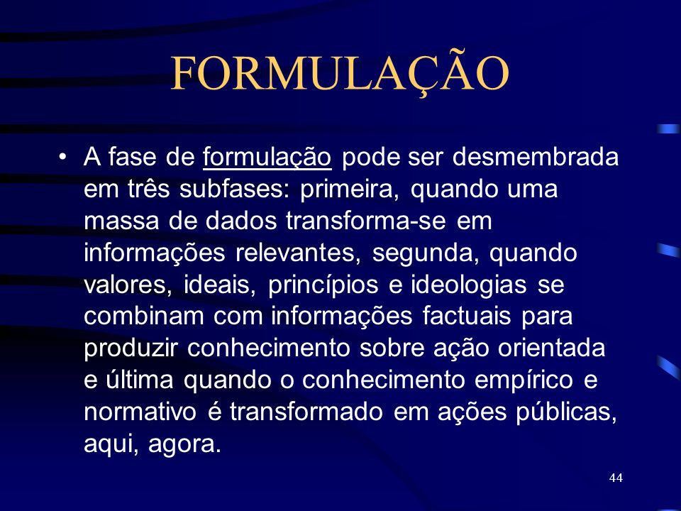 44 FORMULAÇÃO A fase de formulação pode ser desmembrada em três subfases: primeira, quando uma massa de dados transforma-se em informações relevantes,