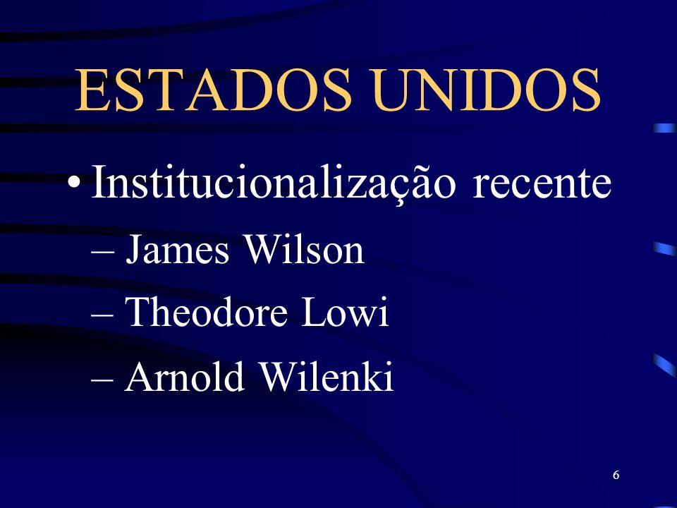 6 ESTADOS UNIDOS Institucionalização recente – James Wilson – Theodore Lowi – Arnold Wilenki