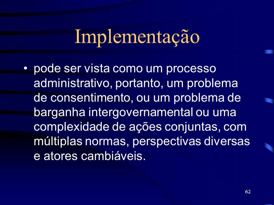 62 Implementação pode ser vista como um processo administrativo, portanto, um problema de consentimento, ou um problema de barganha intergovernamental