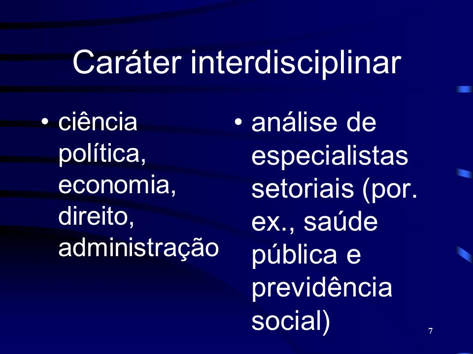 7 Caráter interdisciplinar ciência política, economia, direito, administração análise de especialistas setoriais (por. ex., saúde pública e previdênci
