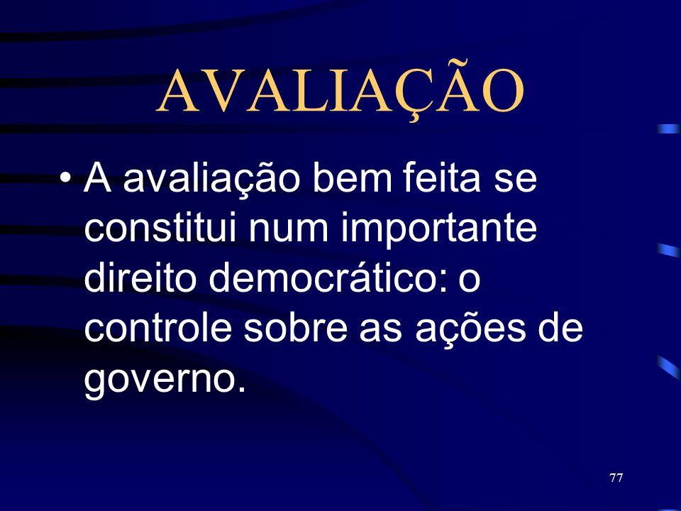 77 AVALIAÇÃO A avaliação bem feita se constitui num importante direito democrático: o controle sobre as ações de governo.